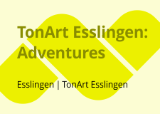 TonArt Esslingen: Aventures